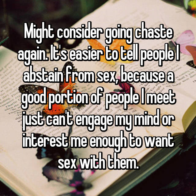 Might consider going chaste again. It's easier to tell people I abstain from sex, because a good portion of people I meet just can't engage my mind or interest me enough to want sex with them.