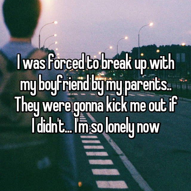 I was forced to break up with my boyfriend by my parents.. They were gonna kick me out if I didn't... I'm so lonely now