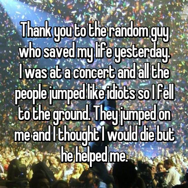 Thank you to the random guy who saved my life yesterday. I was at a concert and all the people jumped like idiots so I fell to the ground. They jumped on me and I thought I would die but he helped me.