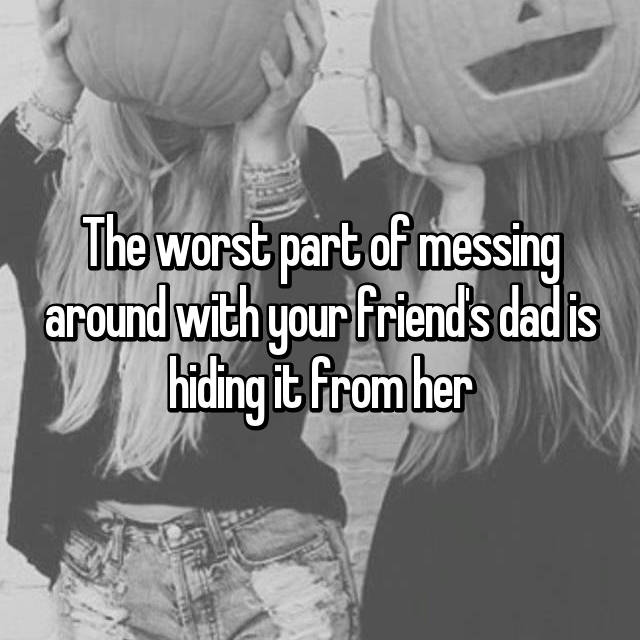 The worst part of messing around with your friend's dad is hiding it from her