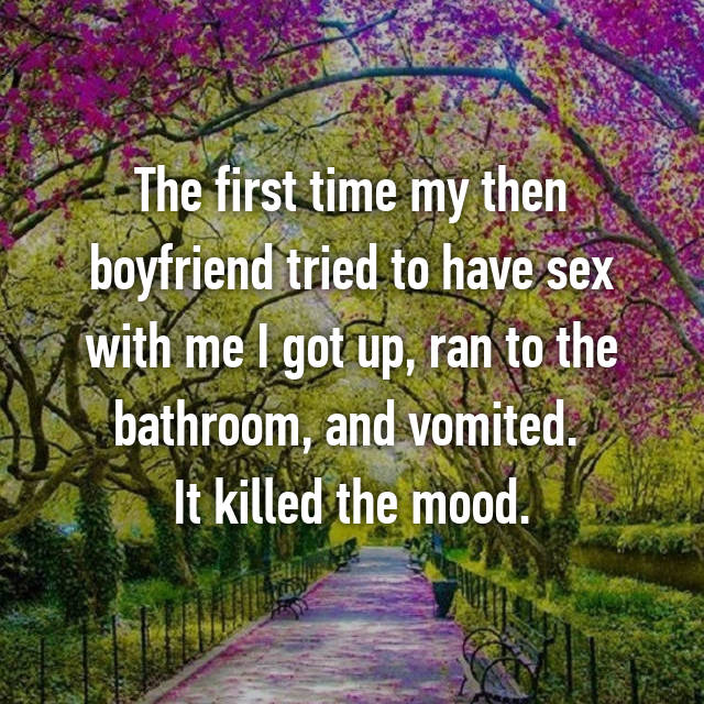 The first time my then boyfriend tried to have sex with me I got up, ran to the bathroom, and vomited.  It killed the mood.