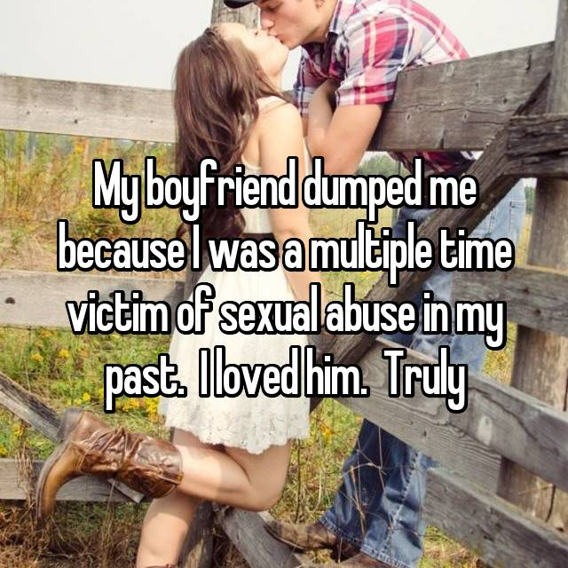 My boyfriend dumped me because I was a multiple time victim of sexual abuse in my past.  I loved him.  Truly