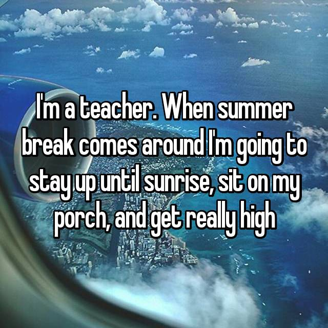 I'm a teacher. When summer break comes around I'm going to stay up until sunrise, sit on my porch, and get really high