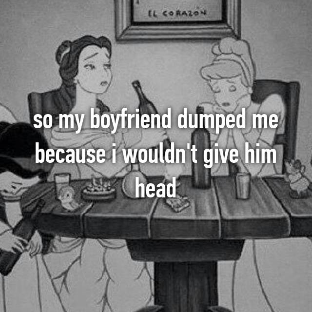 so my boyfriend dumped me because i wouldn't give him head