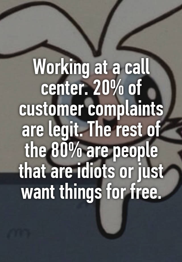Working at a call center. 20% of customer complaints are legit. The rest of the 80% are people that are idiots or just want things for free.