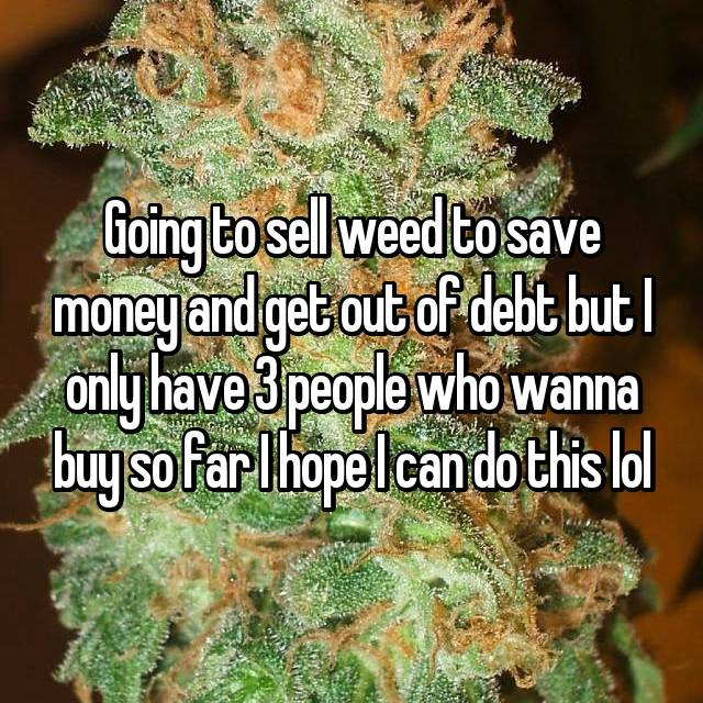Going to sell weed to save money and get out of debt but I only have 3 people who wanna buy so far I hope I can do this lol