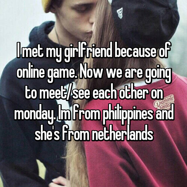 I met my girlfriend because of online game. Now we are going to meet/see each other on monday. Im from philippines and she's from netherlands