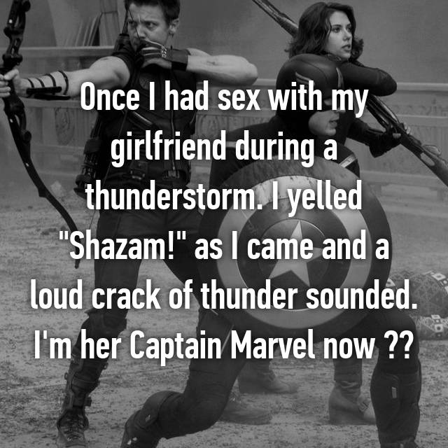 """Once I had sex with my girlfriend during a thunderstorm. I yelled """"Shazam!"""" as I came and a loud crack of thunder sounded. I'm her Captain Marvel now ☺️"""