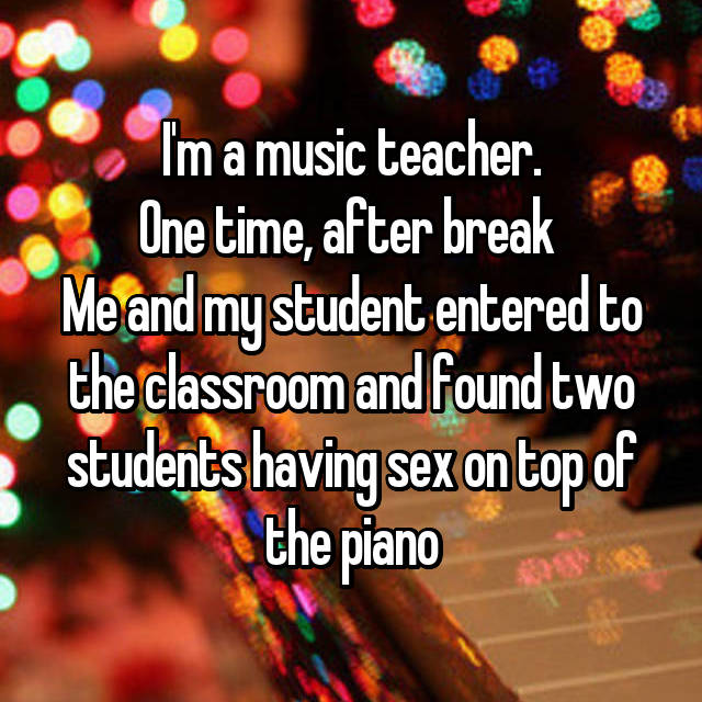 I'm a music teacher. One time, after break  Me and my student entered to the classroom and found two students having sex on top of the piano