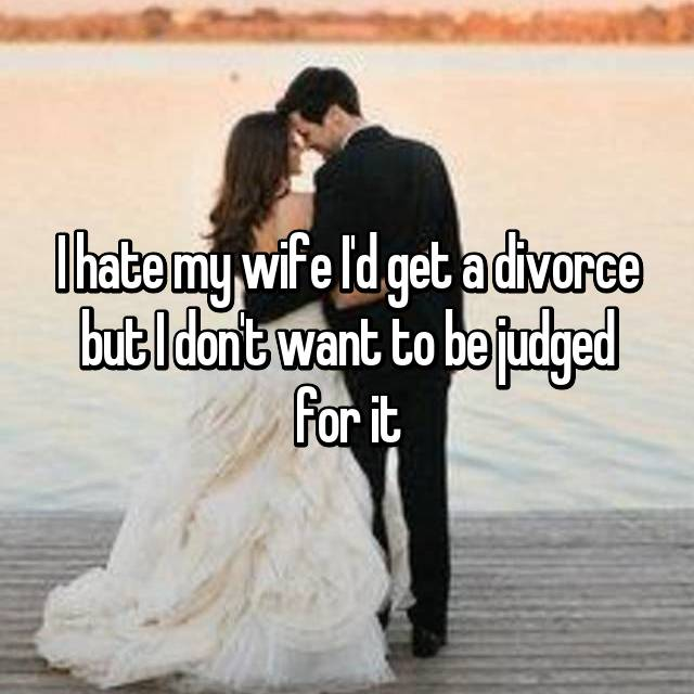 I hate my wife I'd get a divorce but I don't want to be judged for it