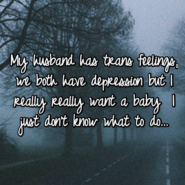 My husband has trans feelings, we both have depression but I really really want a baby 😖😭😓 I just don't know what to do...