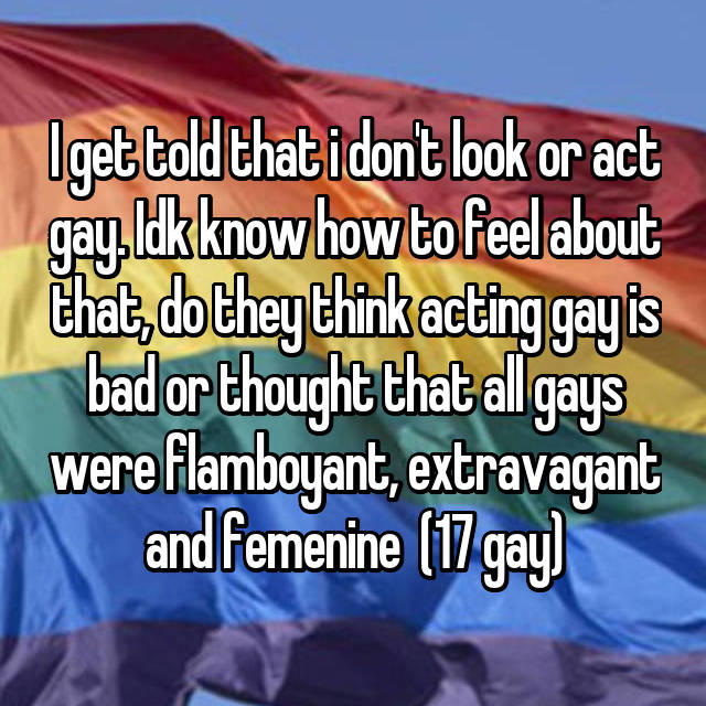 I get told that i don't look or act gay. Idk know how to feel about that, do they think acting gay is bad or thought that all gays were flamboyant, extravagant and femenine  (17 gay)