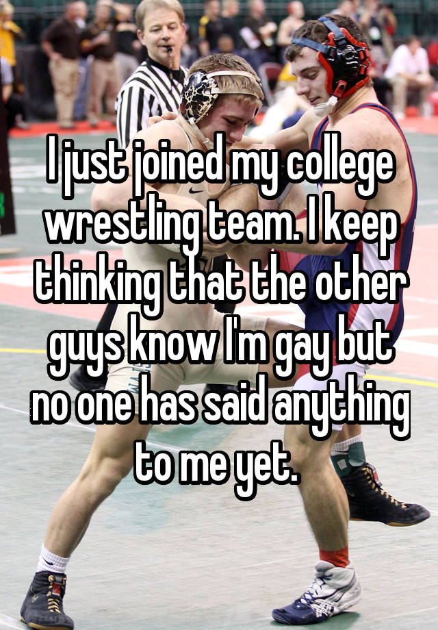 I just joined my college wrestling team. I keep thinking that the other guys know I