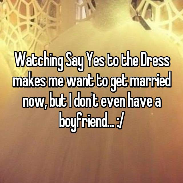Watching Say Yes to the Dress makes me want to get married now, but I don't even have a boyfriend... :/