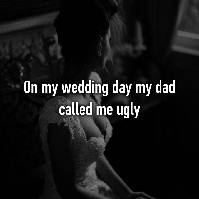 On my wedding day my dad called me ugly