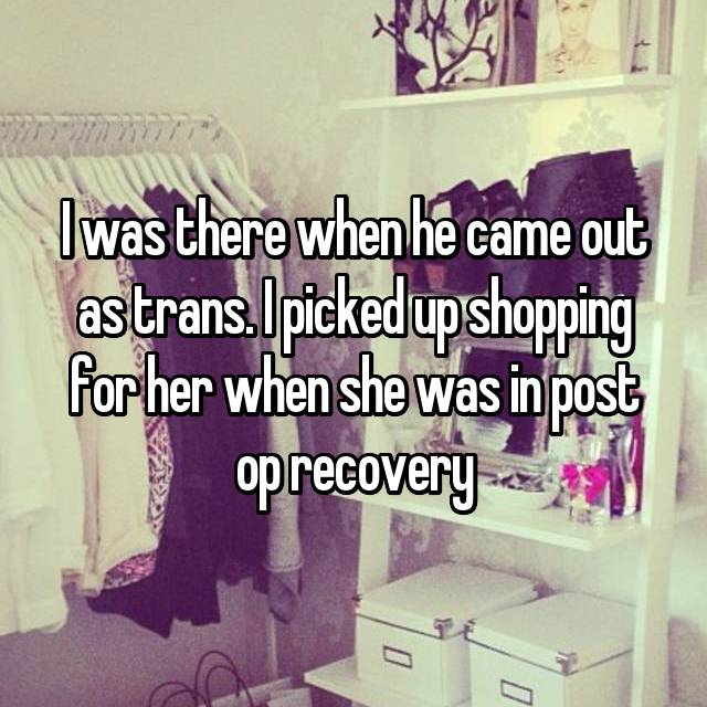 I was there when he came out as trans. I picked up shopping for her when she was in post op recovery