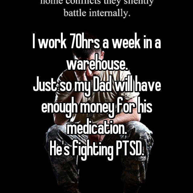 I work 70hrs a week in a warehouse. Just so my Dad will have enough money for his medication. He's fighting PTSD.