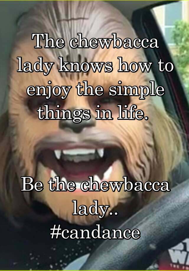 The chewbacca lady knows how to enjoy the simple things in life.    Be the chewbacca lady.. #candance