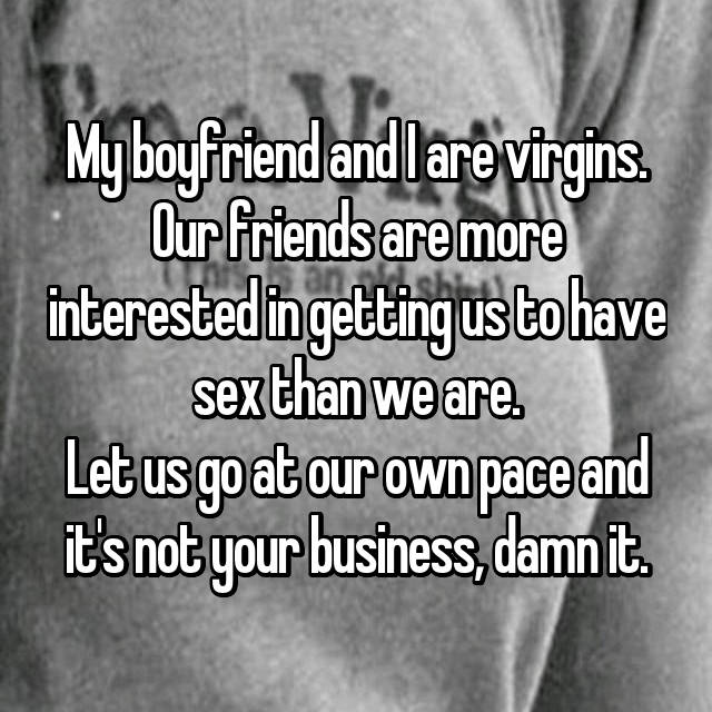 My boyfriend and I are virgins. Our friends are more interested in getting us to have sex than we are. Let us go at our own pace and it's not your business, damn it.