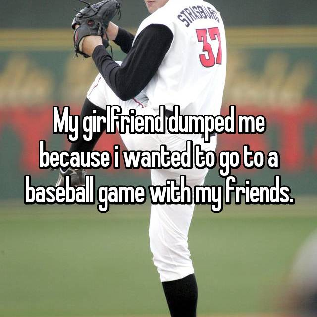 My girlfriend dumped me because i wanted to go to a baseball game with my friends.