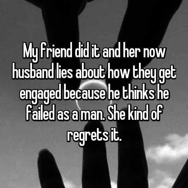 My friend did it and her now husband lies about how they get engaged because he thinks he failed as a man. She kind of regrets it.