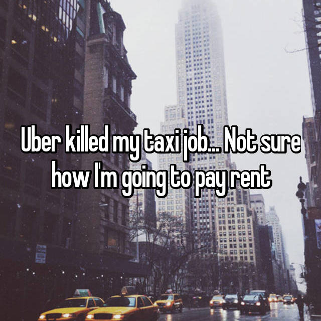 Uber killed my taxi job... Not sure how I'm going to pay rent