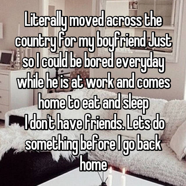 Literally moved across the country for my boyfriend Just so I could be bored everyday while he is at work and comes home to eat and sleep  I don't have friends. Lets do something before I go back home