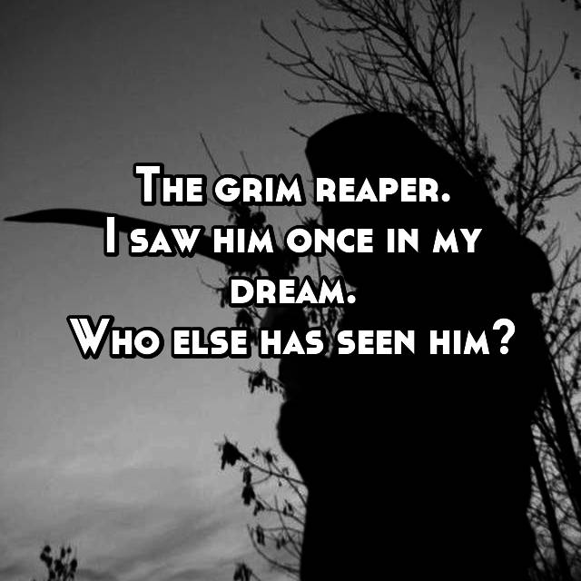 The grim reaper. I saw him once in my dream. Who else has seen him?