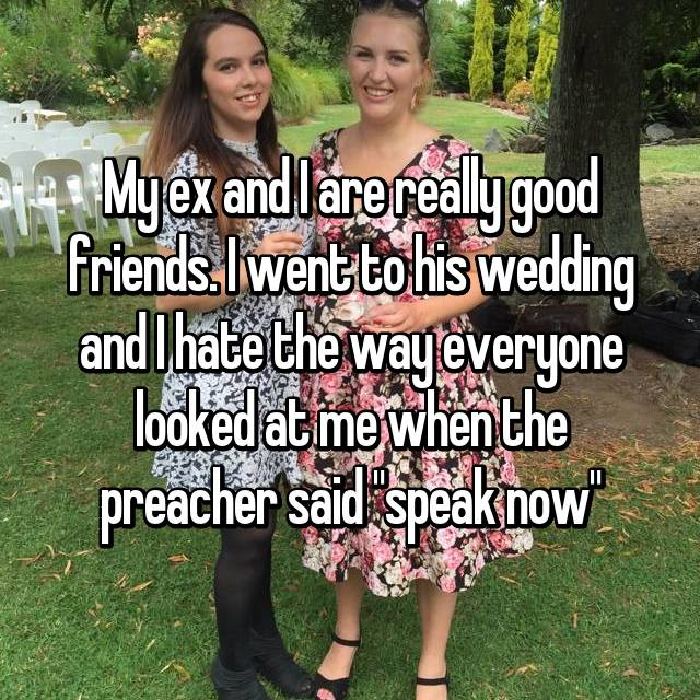 "My ex and I are really good friends. I went to his wedding and I hate the way everyone looked at me when the preacher said ""speak now"""