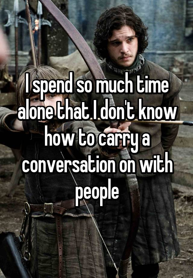 I spend so much time alone that I don't know how to carry a conversation on with people