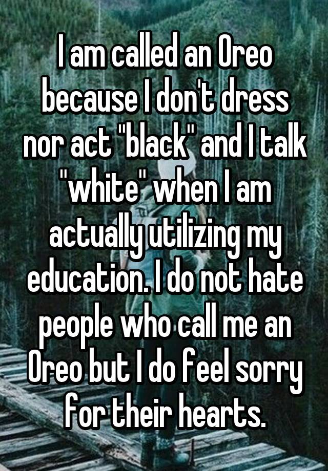 "I am called an Oreo because I don't dress nor act ""black"" and I talk ""white"" when I am actually utilizing my education. I do not hate people who call me an Oreo but I do feel sorry for their hearts."
