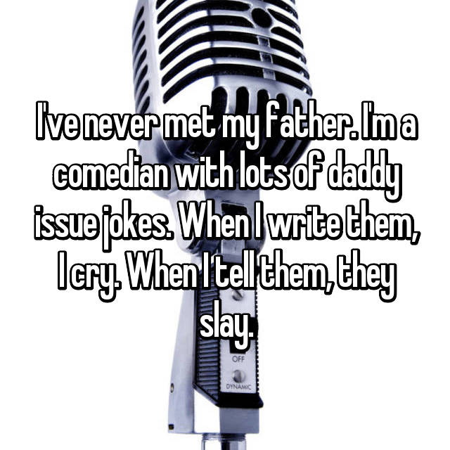 I've never met my father. I'm a comedian with lots of daddy issue jokes. When I write them, I cry. When I tell them, they slay.