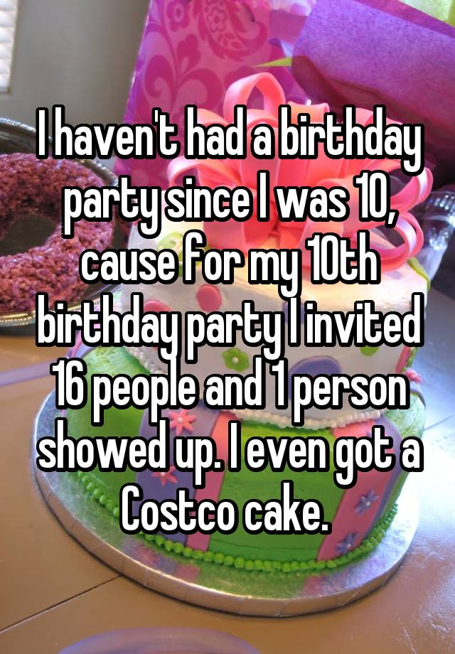 I haven't had a birthday party since I was 10, cause for my 10th birthday party I invited 16 people and 1 person showed up. I even got a Costco cake.