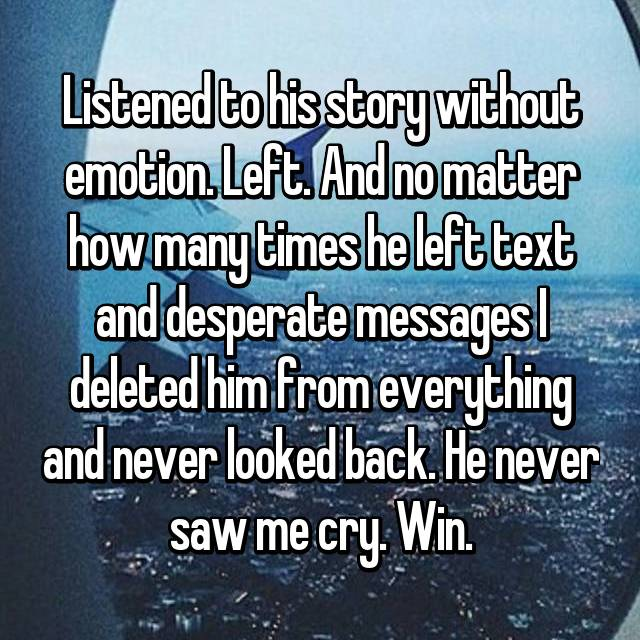 Listened to his story without emotion. Left. And no matter how many times he left text and desperate messages I deleted him from everything and never looked back. He never saw me cry. Win.