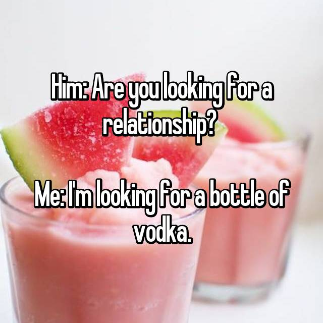 Him: Are you looking for a relationship?   Me: I'm looking for a bottle of vodka.