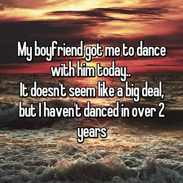 My boyfriend got me to dance with him today..  It doesn't seem like a big deal, but I haven't danced in over 2 years