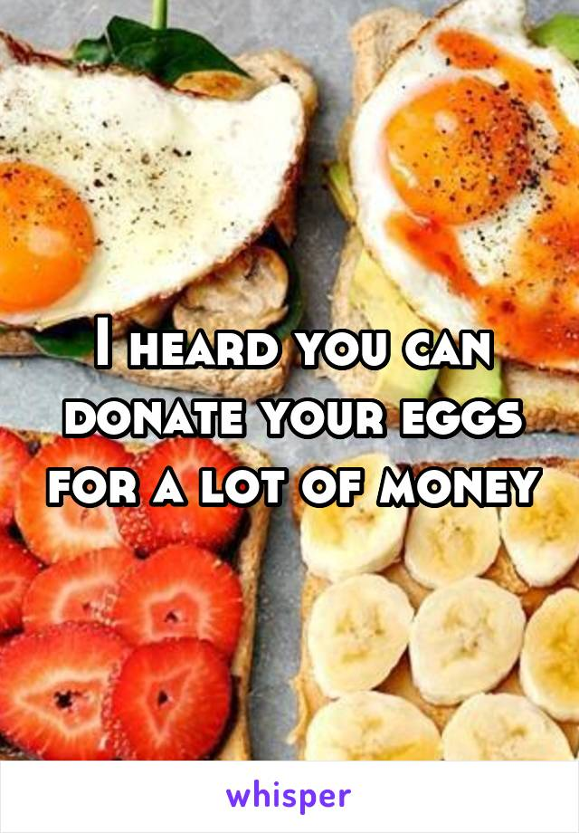 I heard you can donate your eggs for a lot of money