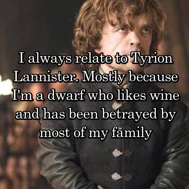 I always relate to Tyrion Lannister. Mostly because I'm a dwarf who likes wine and has been betrayed by most of my family