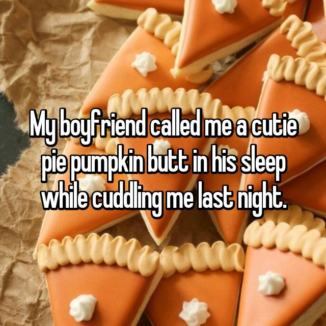 My boyfriend called me a cutie pie pumpkin butt in his sleep while cuddling me last night. 🎃