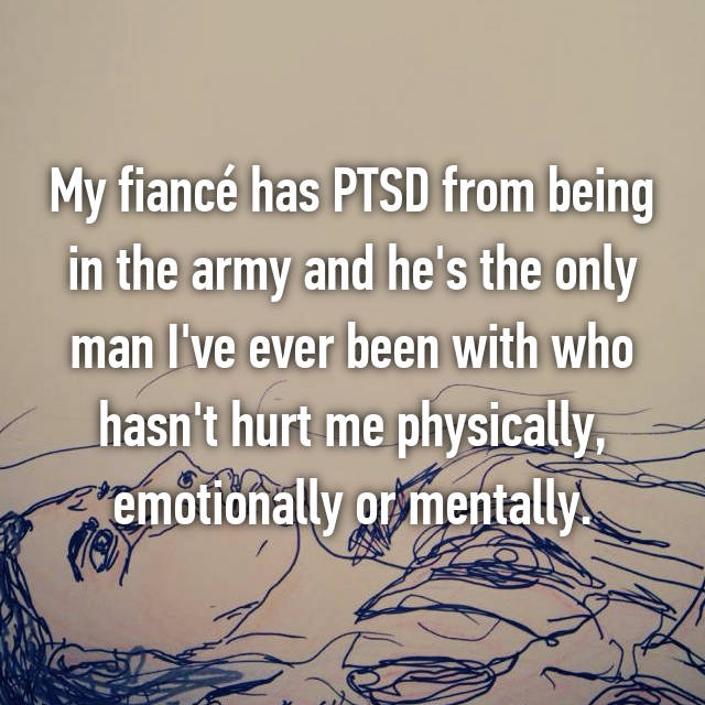 My fiancé has PTSD from being in the army and he's the only man I've ever been with who hasn't hurt me physically, emotionally or mentally.
