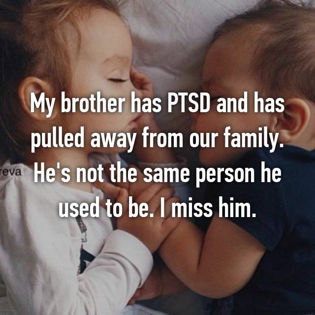 My brother has PTSD and has pulled away from our family. He's not the same person he used to be. I miss him.