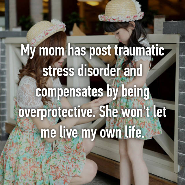 My mom has post traumatic stress disorder and compensates by being overprotective. She won't let me live my own life.
