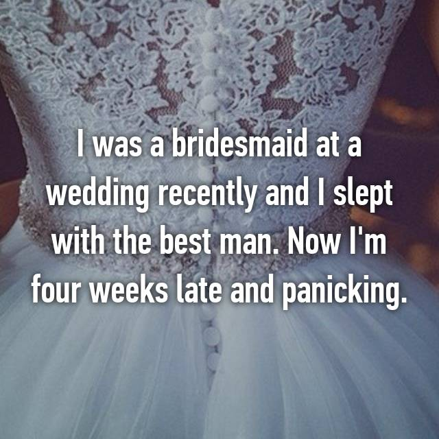 I was a bridesmaid at a wedding recently and I slept with the best man. Now I'm four weeks late and panicking.