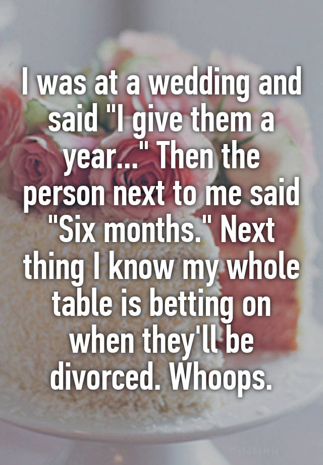 """I was at a wedding and said """"I give them a year..."""" Then the person next to me said """"Six months."""" Next thing I know my whole table is betting on when they'll be divorced. Whoops."""