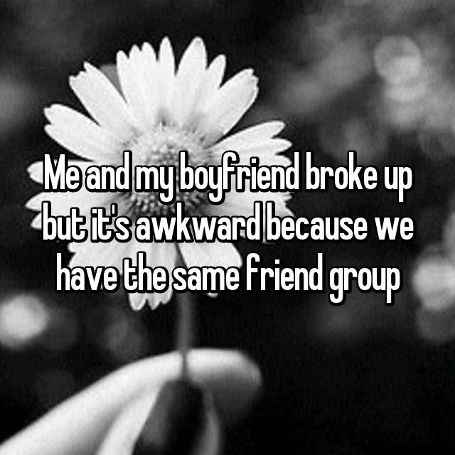 Me and my boyfriend broke up but it's awkward because we have the same friend group