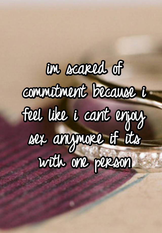 im scared of commitment because i feel like i cant enjoy sex anymore if its with one person