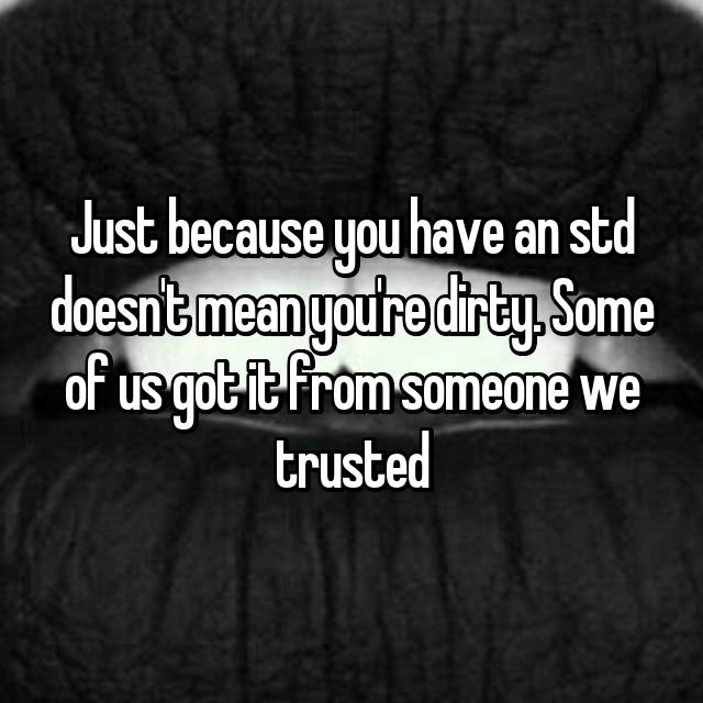 Just because you have an std doesn't mean you're dirty. Some of us got it from someone we trusted