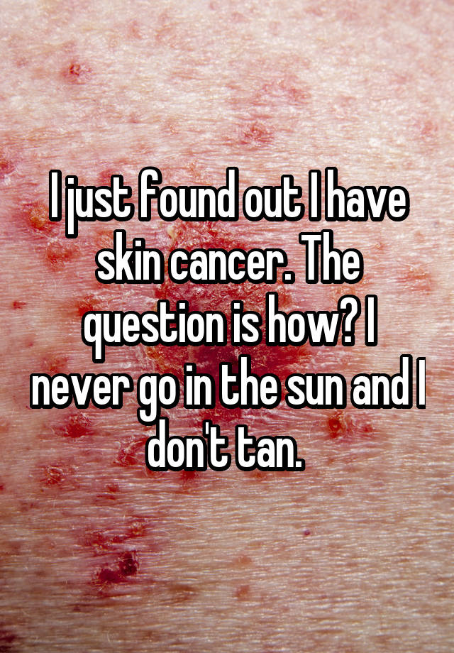 I just found out I have skin cancer. The question is how? I never go in the sun and I don