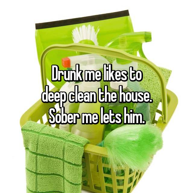 Drunk me likes to deep clean the house. Sober me lets him.