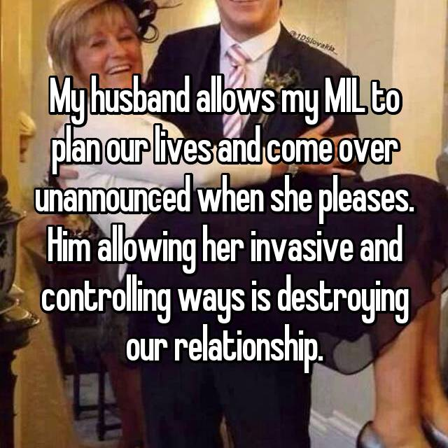 My husband allows my MIL to plan our lives and come over unannounced when she pleases. Him allowing her invasive and controlling ways is destroying our relationship.